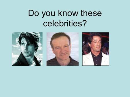 Do you know these celebrities?. How well do you really know them? Tom Cruise –Successful actor who starred in such films as Top Gun, Rain Man, & Minority.