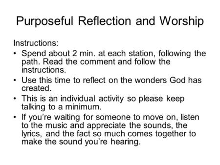 Purposeful Reflection and Worship Instructions: Spend about 2 min. at each station, following the path. Read the comment and follow the instructions. Use.