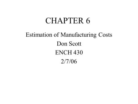 CHAPTER 6 Estimation of Manufacturing Costs Don Scott ENCH 430 2/7/06.