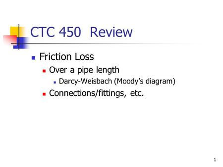 1 CTC 450 Review Friction Loss Over a pipe length Darcy-Weisbach (Moody's diagram) Connections/fittings, etc.