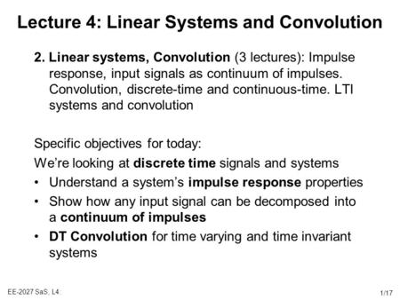 EE-2027 SaS, L4: 1/17 Lecture 4: Linear Systems and Convolution 2. Linear systems, Convolution (3 lectures): Impulse response, input signals as continuum.