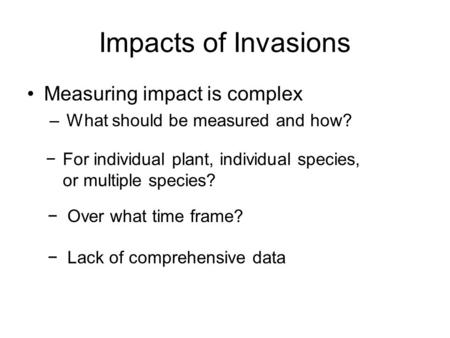 Impacts of Invasions Measuring impact is complex –What should be measured and how? −For individual plant, individual species, or multiple species? −Over.