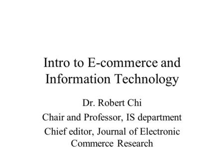 Intro to E-commerce and Information Technology Dr. Robert Chi Chair and Professor, IS department Chief editor, Journal of Electronic Commerce Research.