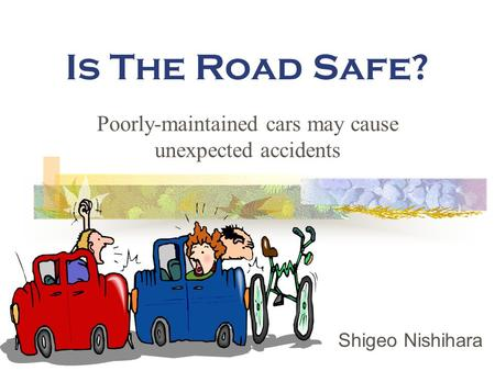 Is The Road Safe? Poorly-maintained cars may cause unexpected accidents Shigeo Nishihara.