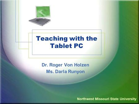 Teaching with the Tablet PC Dr. Roger Von Holzen Ms. Darla Runyon Northwest Missouri State University.