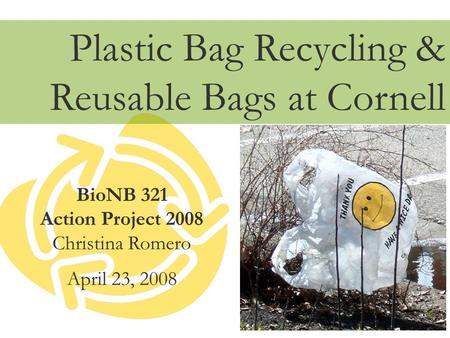 BioNB 321 Action Project 2008 Christina Romero April 23, 2008 <strong>Plastic</strong> <strong>Bag</strong> Recycling & Reusable <strong>Bags</strong> at Cornell.