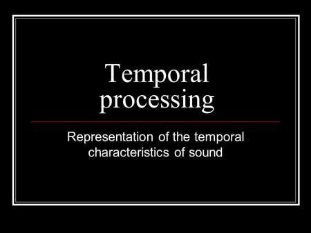 Temporal processing Representation of the temporal characteristics of sound.