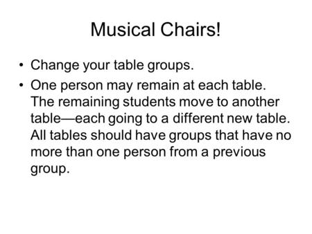 Musical Chairs! Change your table groups. One person may remain at each table. The remaining students move to another table—each going to a different new.