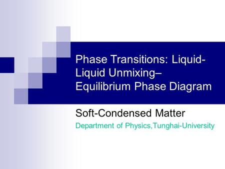 Phase Transitions: Liquid- Liquid Unmixing– Equilibrium Phase Diagram Soft-Condensed Matter Department of Physics,Tunghai-University.