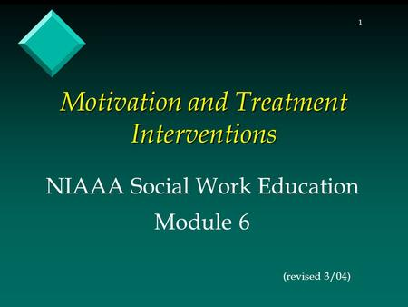1 Motivation and Treatment Interventions NIAAA Social Work Education Module 6 (revised 3/04)