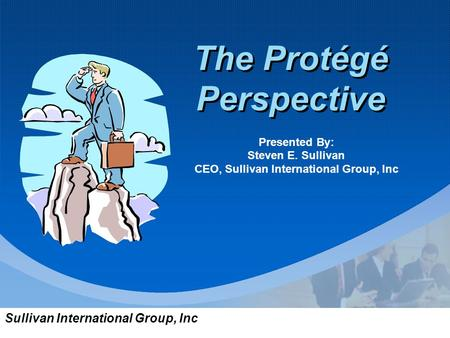 Sullivan International Group, Inc The Protégé Perspective Presented By: Steven E. Sullivan CEO, Sullivan International Group, Inc.