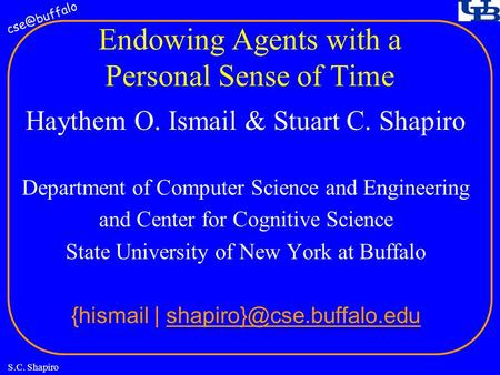 S.C. Shapiro Endowing Agents with a Personal Sense of Time Haythem O. Ismail & Stuart C. Shapiro Department of Computer Science and Engineering.
