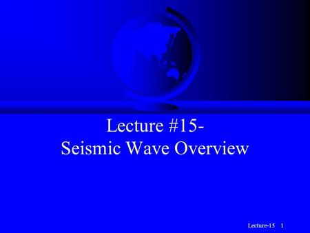 Lecture-15 1 Lecture #15- Seismic Wave Overview. Lecture-15 2 Seismograms F Seismograms are records of Earth's motion as a function of time.