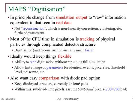 "28 Feb 2006Digi - Paul Dauncey1 In principle change from simulation output to ""raw"" information equivalent to that seen in real data Not ""reconstruction"","