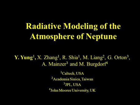 Radiative Modeling of the Atmosphere of Neptune Y. Yung 1, X. Zhang 1, R. Shia 1, M. Liang 2, G. Orton 3, A. Mainzer 3 and M. Burgdorf 4 1 Caltech, USA.