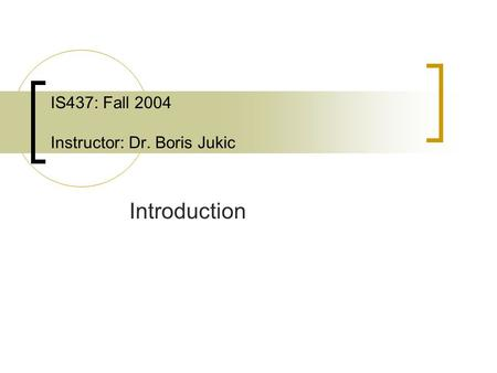 IS437: Fall 2004 Instructor: Dr. Boris Jukic Introduction.
