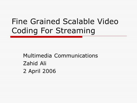 Fine Grained Scalable Video Coding For Streaming Multimedia Communications Zahid Ali 2 April 2006.