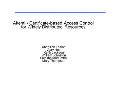 Abdelilah Essiari Gary Hoo Keith Jackson William Johnston Srilekha Mudumbai Mary Thompson Akenti - Certificate-based Access Control for Widely Distributed.