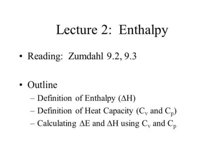 Lecture 2: Enthalpy Reading: Zumdahl 9.2, 9.3 Outline –Definition of Enthalpy (  H) –Definition of Heat Capacity (C v and C p ) –Calculating  E and.