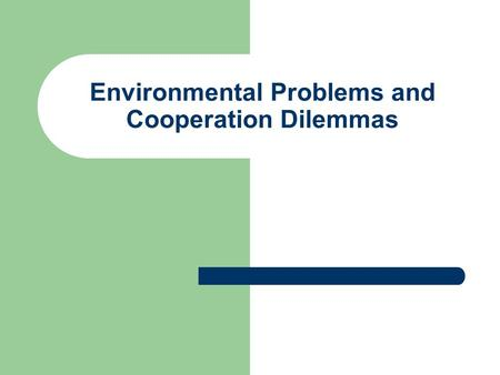 Environmental Problems and Cooperation Dilemmas. The Basic Dilemma Environmental problems: global/transnational Decision making: vested in nation states.