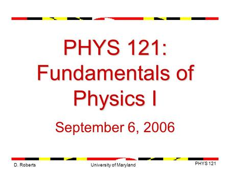 D. Roberts PHYS 121 University of Maryland PHYS 121: Fundamentals of Physics I September 6, 2006.
