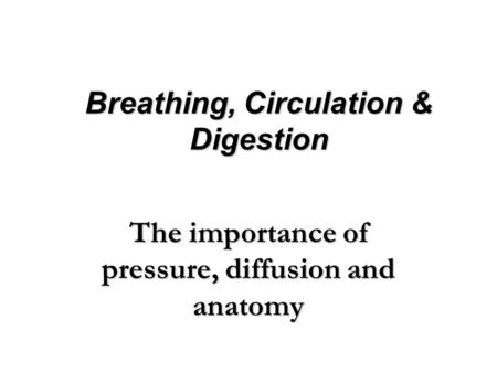 Breathing, Circulation & Digestion The importance of pressure, diffusion and anatomy.
