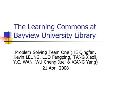 The Learning Commons at Bayview University Library Problem Solving Team One (HE Qingfan, Kevin LEUNG, LUO Fengping, TANG Xiaoli, Y.C. WAN, WU Cheng-Juei.