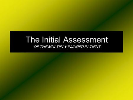 The Initial Assessment OF THE MULTIPLY INJURED PATIENT.