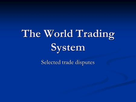 The World Trading System Selected trade disputes.