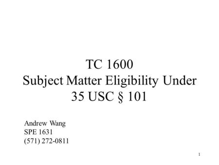 1 TC 1600 Subject Matter Eligibility Under 35 USC § 101 Andrew Wang SPE 1631 (571) 272-0811.