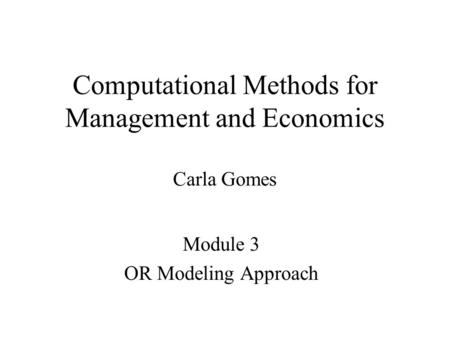 Computational Methods for Management and Economics Carla Gomes Module 3 OR Modeling Approach.