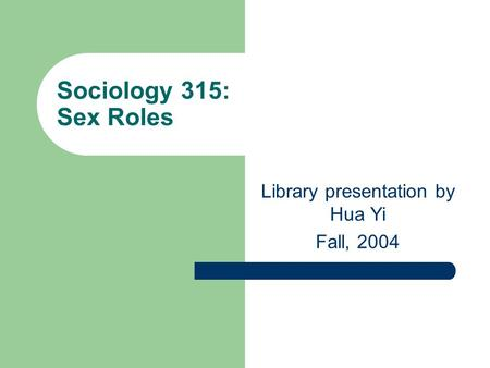 Sociology 315: Sex Roles Library presentation by Hua Yi Fall, 2004.
