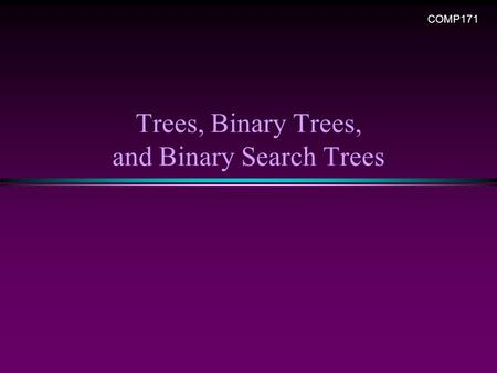 Trees, Binary Trees, and Binary Search Trees COMP171.