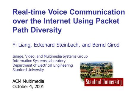 ACM Multimedia October 4, 2001 Real-time Voice Communication over the Internet Using Packet Path Diversity Yi Liang, Eckehard Steinbach, and Bernd Girod.