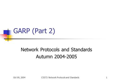Oct 09, 2004CS573: Network Protocols and Standards1 GARP (Part 2) Network Protocols and Standards Autumn 2004-2005.