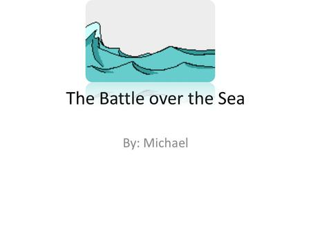 The Battle over the Sea By: Michael. The Battle over the Sea O nce upon a time in a kingdom far away, there lived a king. The king had 20 soldiers. The.