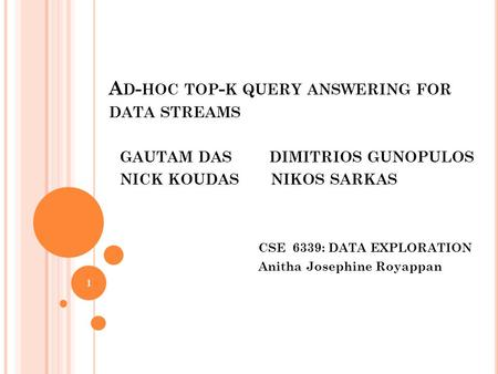 A D - HOC TOP - K QUERY ANSWERING FOR DATA STREAMS GAUTAM DAS DIMITRIOS GUNOPULOS NICK KOUDAS NIKOS SARKAS CSE 6339: DATA EXPLORATION Anitha Josephine.