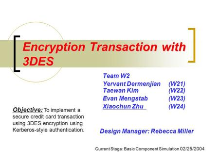 Encryption Transaction with 3DES Team W2 Yervant Dermenjian (W21) Taewan Kim (W22) Evan Mengstab(W23) Xiaochun Zhu(W24) Objective: To implement a secure.