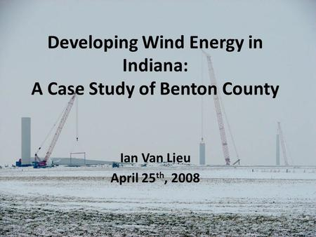 Developing Wind Energy in Indiana: A Case Study of Benton County Ian Van Lieu April 25 th, 2008.