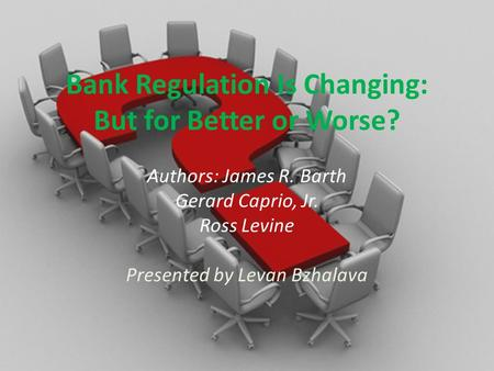 Bank Regulation Is Changing: But for Better or Worse? Authors: James R. Barth Gerard Caprio, Jr. Ross Levine Presented by Levan Bzhalava.