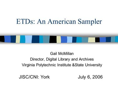 ETDs: An American Sampler Gail McMillan Director, Digital Library and Archives Virginia Polytechnic Institute &State University JISC/CNI: YorkJuly 6, 2006.