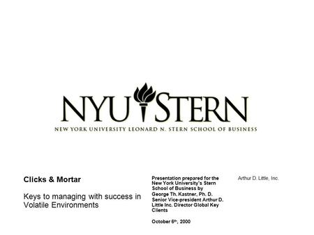 Clicks & Mortar Keys to managing with success in Volatile <strong>Environments</strong> Presentation prepared for the New York University's Stern School of Business by.