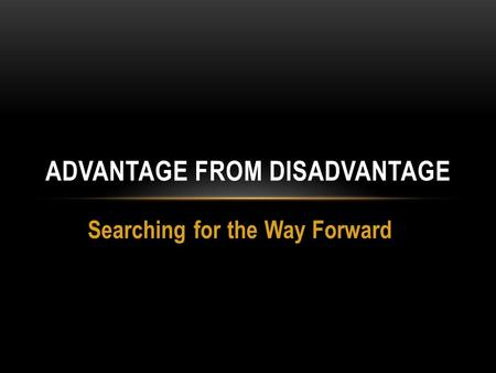 Searching for the Way Forward ADVANTAGE FROM DISADVANTAGE.