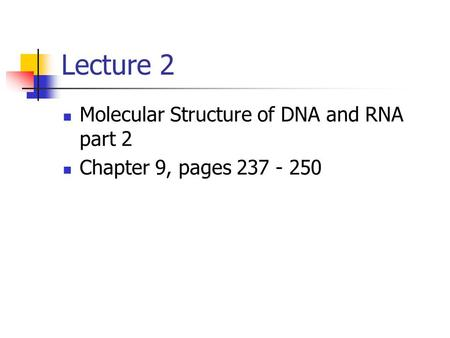 Lecture 2 Molecular Structure of DNA and RNA part 2 Chapter 9, pages 237 - 250.