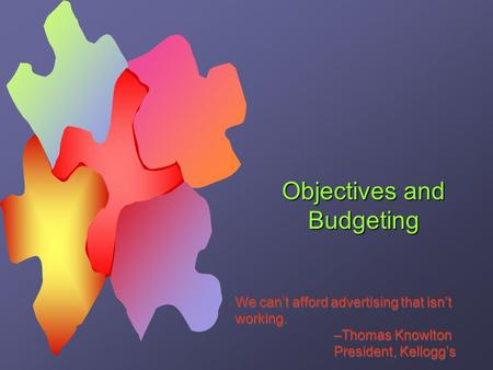 Objectives and Budgeting We can't afford advertising that isn't working. –Thomas Knowlton President, Kellogg's We can't afford advertising that isn't working.