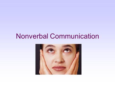 Nonverbal Communication. Nonverbal communication: A message expressed by nonlinguistic means. How does nonverbal communication work for us? Against us?