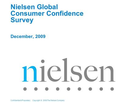 Confidential & Proprietary Copyright © 2009 The Nielsen Company Nielsen Global Consumer Confidence Survey December, 2009.