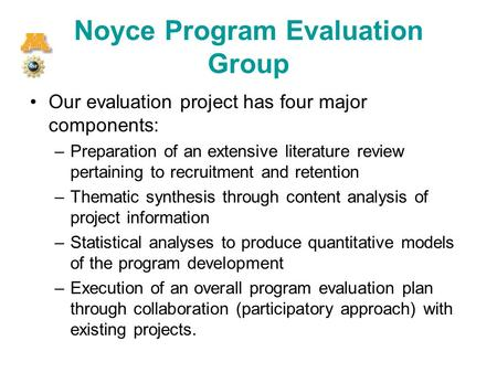 Noyce Program Evaluation Group Our evaluation project has four major components: –Preparation of an extensive literature review pertaining to recruitment.