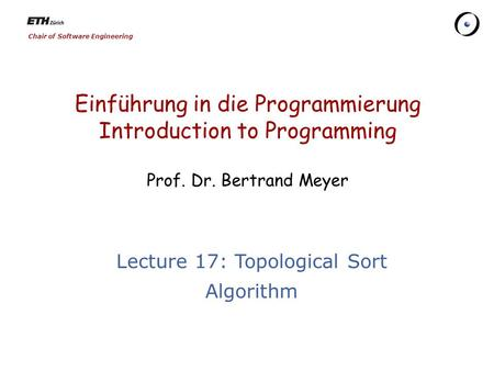 Chair of Software Engineering Einführung in die Programmierung Introduction to Programming Prof. Dr. Bertrand Meyer Lecture 17: Topological Sort Algorithm.