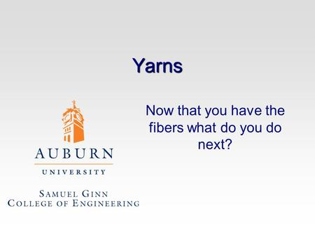 Yarns Now that you have the fibers what do you do next?